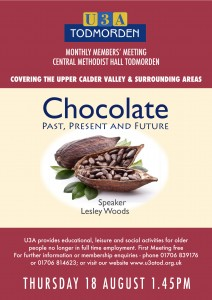 U3A Todmorden Monthly Members' Meeting at Central Methodist Hall, Todmorden. Covering the Upper Calder Valley and Surrounding Areas. Thursday 18 August 2016, 1.45pm: 'Chocolate: Past, Present and Future ... Lesley Woods'. U3A provides educational, leisure and social activities for older people no longer in full time employment. First meeting free. For further information or membership enquiries - phone 01706 839176 or 01706 814623; or visit our website at www.us3tod.org.uk