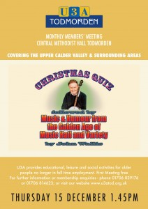 U3A Todmorden Monthly Members' Meeting at Central Methodist Hall, Todmorden. Covering the Upper Calder Valley and Surrounding Areas. Thursday 15 December 2016, 1.45pm: Christmas Quiz, followed by Music & Humour from the Golden Age of Music Hall and Variety, by John Wallis. U3A provides educational, leisure and social activities for older people no longer in full time employment. First meeting free. For further information or membership enquiries - phone 01706 839176 or 01706 814623; or visit our website at www.us3tod.org.uk