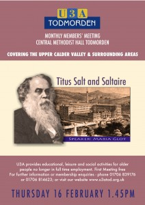 U3A Todmorden Monthly Members' Meeting at Central Methodist Hall, Todmorden. Covering the Upper Calder Valley and Surrounding Areas. Thursday 16 February 2017, 1.45pm: Titus Salt and Saltaire; Speaker: Maria Glot. U3A provides educational, leisure and social activities for older people no longer in full time employment. First meeting free. For further information or membership enquiries - phone 01706 839176 or 01706 814623; or visit our website at www.us3tod.org.uk